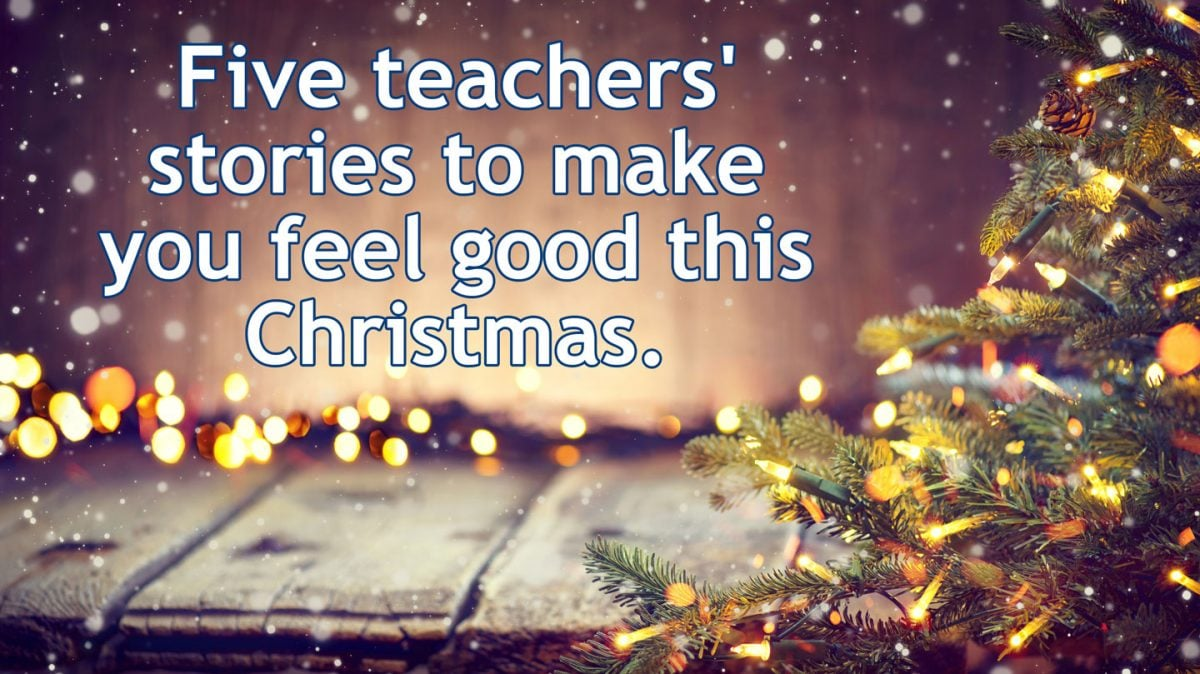 Merry Christmas! Five teachers' stories to make you feel good this Christmas.
